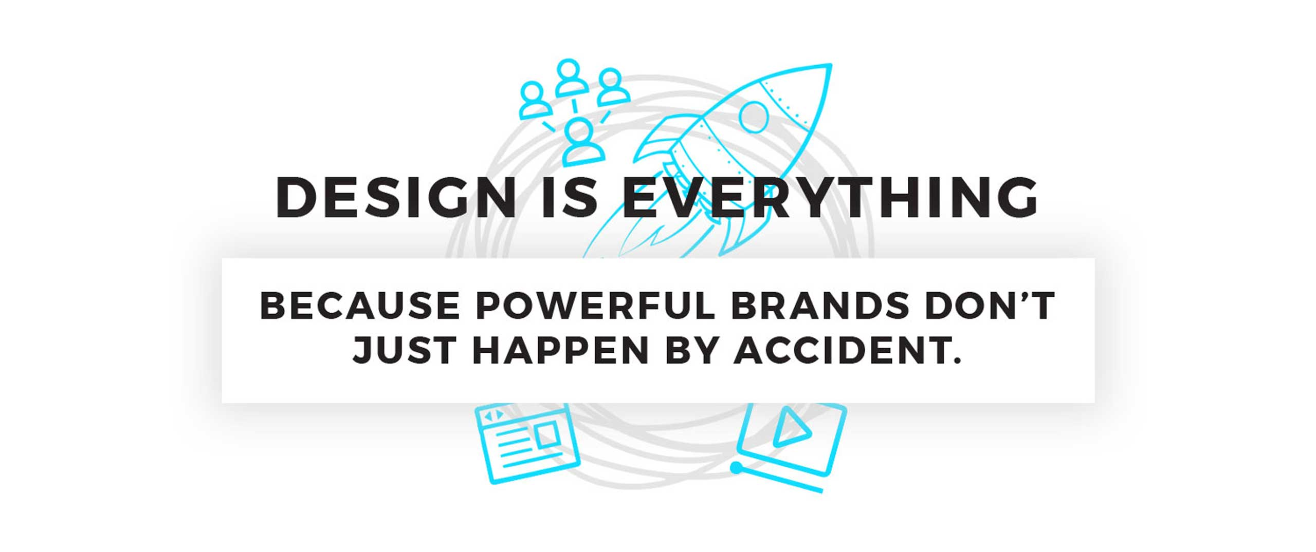 Design is Everything. BECAUSE POWERFUL BRANDS DON'T JUST HAPPEN BY ACCIDENT.